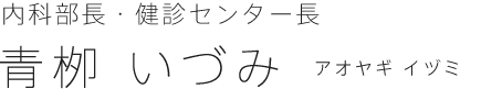 内科部長・健診センター長|青柳 いづみ(アオヤギ イヅミ)