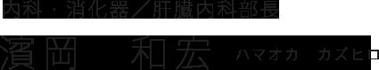 内科・消化器/肝臓内科部長|濱岡 和宏(ハマオカ カズヒロ)