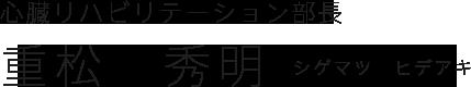 心臓リハビリテーション部長|重松 秀明(シゲマツ ヒデアキ)