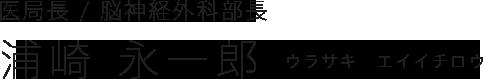 医局長/脳神経外科部長 浦崎 永一郎 (ウラサキ エイイチロウ)